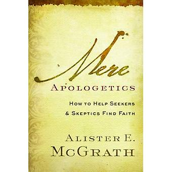 Mere Apologetics - How to Help Seekers and Skeptics Find Faith by Alis