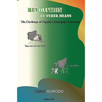 Revolution by Other Means The Challenge of Nigerias Emerging Generation by Ngwodo & Chris