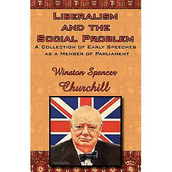 Liberalism and the Social Problem A Collection of Early Speeches as a Member of Parliament by Churchill & Winston S.