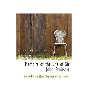 Memoirs of the Life of Sir John Froissart by Curne & SaintePalaye JeanBaptiste De