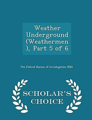 Weather Underground Weathermen Part 5 of 6  Scholars Choice Edition by The Federal Bureau of Investigation FBI