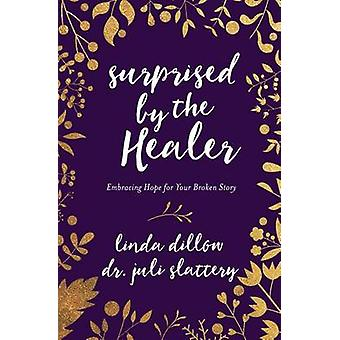 Surprised by the Healer - Embracing Hope for Your Broken Story by Lind