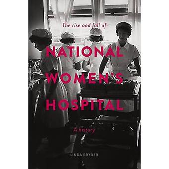 The Rise and Fall of National Women's Hospital - A History by Linda Br