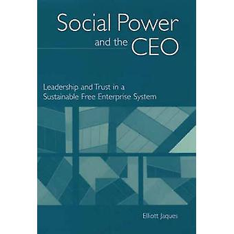Social Power and the CEO Leadership and Trust in a Sustainable Free Enterprise System by Jaques & Elliott