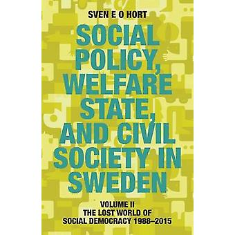 Social Policy Welfare State and Civil Society in Sweden Volume II The Lost World of Social Democracy 19882015 by Hort birth name Olsson & Sven E. O.