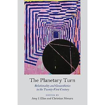 The Planetary Turn - Relationality and Geoaesthetics in the Twenty-Fir