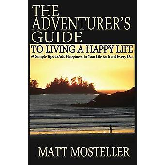 The Adventurers Guide to Living a Happy Life 63 Simple Tips to Add Happiness to Your Life Each and Every Day by Mosteller & Matt