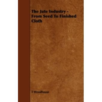 The Jute Industry  From Seed to Finished Cloth by Woodhouse & T.