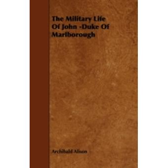 The Military Life of John Duke of Marlborough by Alison & Archibald