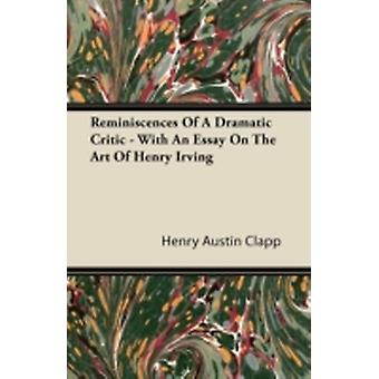 Reminiscences Of A Dramatic Critic  With An Essay On The Art Of Henry Irving by Clapp & Henry Austin