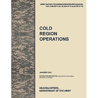 Cold Region Operations The Official U.S. Army Tactics Techniques and Procedures Manual Attp 397.11McRp 335.1d FM 3170 and FM 3171 J by U. S. Army Training and Doctrine Command