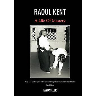 Raoul Kent A Life of Mastery  Tales and teachings from the extraordinary life of martial artist and healer by Ellis & Haydn