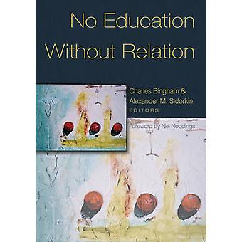 No Education Without Relation by Foreword by Nel Noddings & Edited by Charles Bingham & Edited by Alexander M Sidorkin