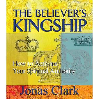 The Believer's Kingship - How to Activate Your Spiritual Authority by