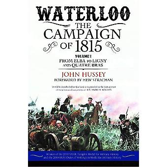 Waterloo - The Campaign of 1815 - Volume I - From Elba to Ligny and Quat