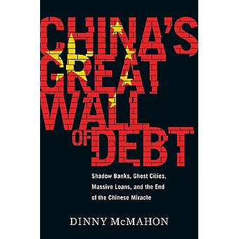 Chinas Great Wall of Debt  Shadow Banks Ghost Cities Massive Loans and the End of the Chinese Miracle by Dinny McMahon