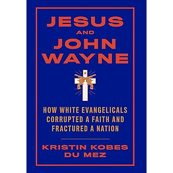 Jesus and John Wayne  How White Evangelicals Corrupted a Faith and Fractured a Nation by Kristin Kobes Du Mez