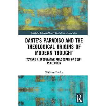 Dantes Paradiso and the Theological Origins of Modern Thought by William Franke