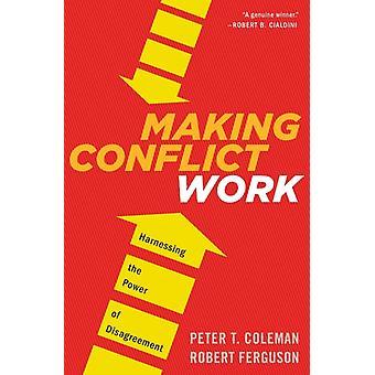 Making Conflict Work Harnessing the Power of Disagreement door Peter T Coleman & Robert Ferguson