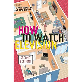 How to Watch Television Second Edition by Edited by Ethan Thompson & Edited by Jason Mittell