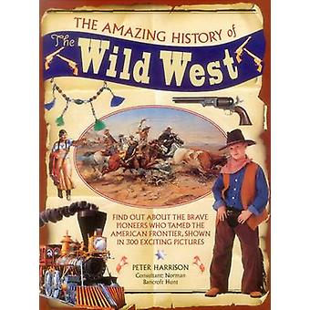 The Amazing History of the Wild West by Harrison & PeterBancroftHunt & Norman