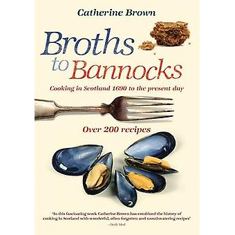 Broths to Bannocks - Cooking in Scotland 1690 to the Present Day by Ca