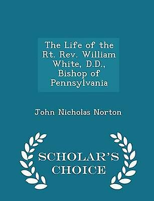 The Life of the Rt. Rev. William White D.D. Bishop of Pennsylvania  Scholars Choice Edition by Norton & John Nicholas