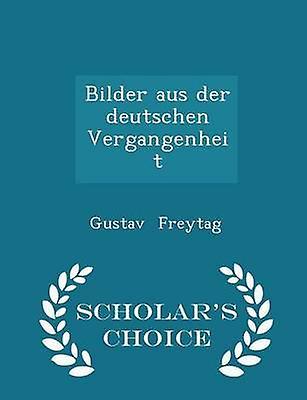 Bilder aus der deutschen Vergangenheit  Scholars Choice Edition by Freytag & Gustav