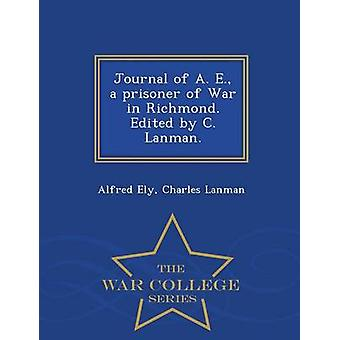 Journal of A. E. a prisoner of War in Richmond. Edited by C. Lanman.  War College Series by Ely & Alfred