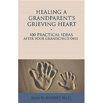 Healing a Grandparent's Grieving Heart - 100 Practical Ideas After You