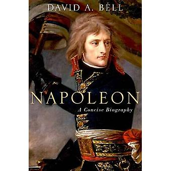 Napoleon A Concise Biography by David Bell