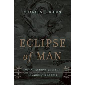 Eclipse of Man - Human Extinction and the Meaning of Progress by Charl