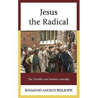Jesus the Radical The Parables and Modern Morality by Belliotti & Raymond Angelo