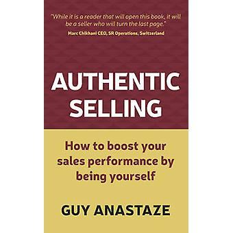 Authentic Selling  how to boost your sales performance by being yourself by Anastaze & Guy