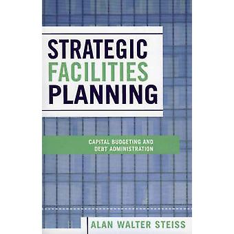 Strategic Facilities Planning Capital Budgeting and Debt Administration by Steiss & Alan Walter