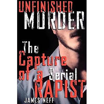 Unfinished Murder The Capture of a Serial Rapist by Neff & James