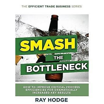 Smash The Bottleneck How To Improve Critical Process Efficiencies For Dramatically Increased Key Results by Hodge & Raymond James