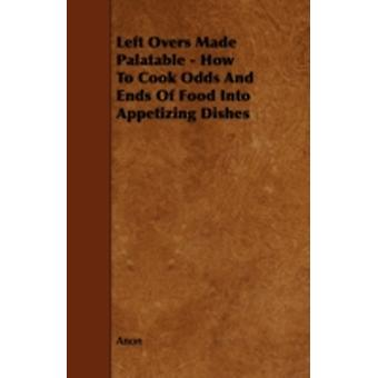 Left Overs Made Palatable  How to Cook Odds and Ends of Food Into Appetizing Dishes by Anon