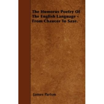 The Humorus Poetry Of The English Language  From Chaucer To Saxe. by Parton & James