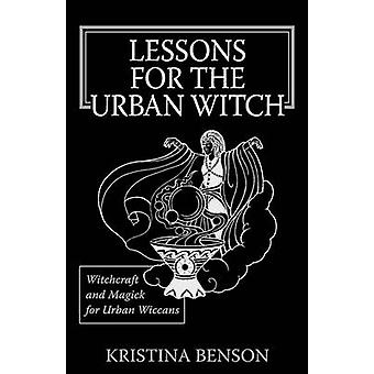 Lessons for the Urban Witch Witchcraft and Magick for Urban Wiccans Wicca and Magick for Modern Witches by Benson & Kristina