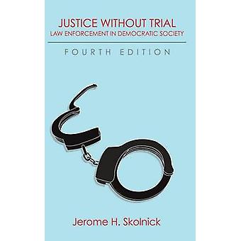 Justice Without Trial Law Enforcement in Democratic Society by Skolnick & Jerome H.