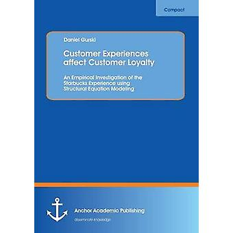 Customer Experiences Affect Customer Loyalty An Empirical Investigation of the Starbucks Experience Using Structural Equation Modeling by Gurski & Daniel