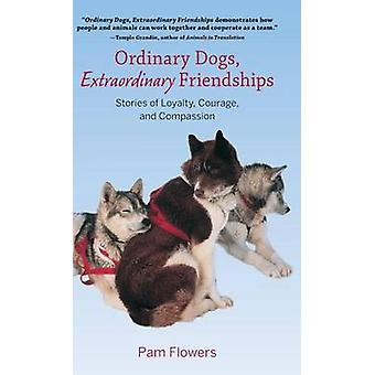 Ordinary Dogs Extraordinary Friendships Stories of Loyalty Courage and Compassion by Flowers & Pam