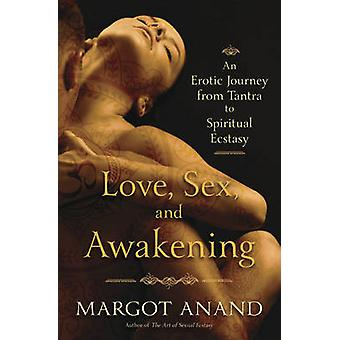 Love Sex and Awakening From Tantra to Spiritual Ecstasy by Margot Anand
