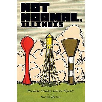 Not Normal - Illinois - Peculiar Fictions from the Flyover by Max Appl
