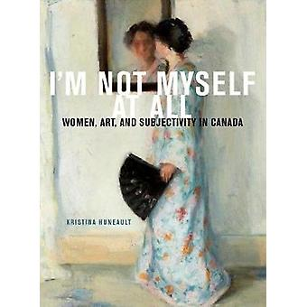 I'm Not Myself at All - Women - Art - and Subjectivity in Canada - Volu