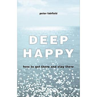 Deep Happy - How to Get There and Always Find Your Way Back by Peter F