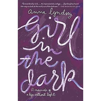 Girl in the Dark - A Memoir of a Life Without Light by Anna Lyndsey -