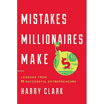 Mistakes Millionaires Make  Lessons from 30 Successful Entrepreneurs by Harry Clark