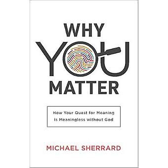 Why You Matter How Your Quest for Meaning Is Meaningless without God Perspectives A Summit Ministries Series